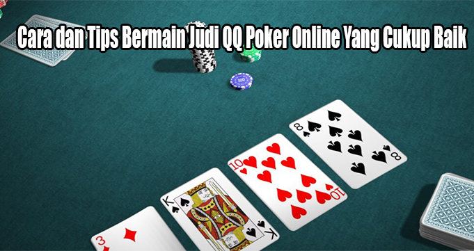 Cara dan Tips Bermain Judi QQ Poker Online Yang Cukup Baik