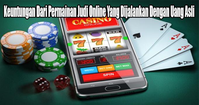Keuntungan Dari Permainan Judi Online Yang Dijalankan Dengan Uang Asli